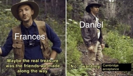 (over the guys from Buzzfeed Unsolved) Frances: Maybe the real treasure was the friends we made along the way. Daniel: No, I want my Cambridge acceptance.
