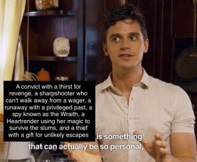 Antoni from Queer Eye: A convict with a thirst for revenge, a sharpshooter who can't walk away from a wager, a runaway with a privileged past, a spy known as the Wraith, a Heartrender using her magic to survive the slums, and a thief with a gift for unlikely escapes is something that can actually be so personal,
