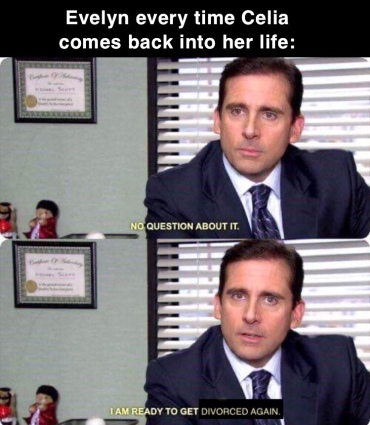 Evelyn every time Celia comes back into her life: (over Michael Scott from The Office) No question about it. I am reading to get divorced again.
